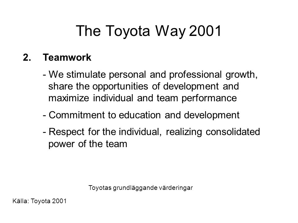 The Toyota Way 2001 2.Teamwork - We stimulate personal and professional growth, share the opportunities of development and maximize individual and tea