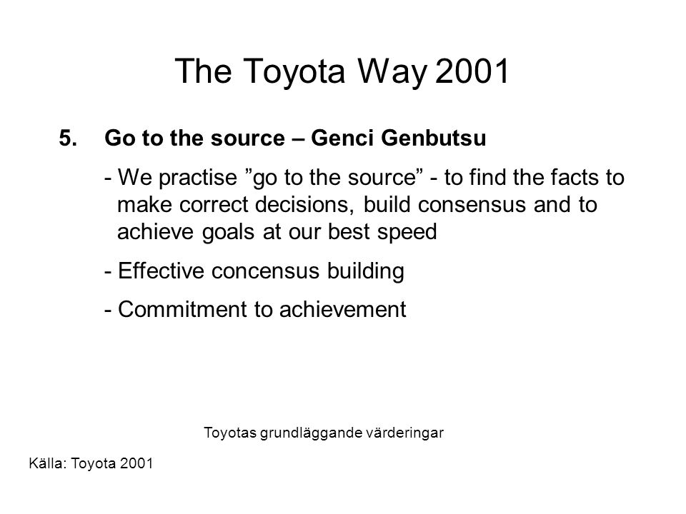 "The Toyota Way 2001 5.Go to the source – Genci Genbutsu - We practise ""go to the source"" - to find the facts to make correct decisions, build consensu"