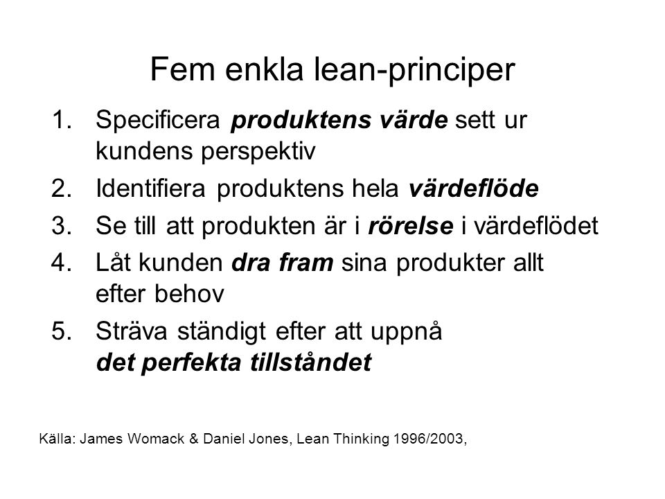 Fem enkla lean-principer 1.Specificera produktens värde sett ur kundens perspektiv 2.Identifiera produktens hela värdeflöde 3.Se till att produkten är i rörelse i värdeflödet 4.Låt kunden dra fram sina produkter allt efter behov 5.Sträva ständigt efter att uppnå det perfekta tillståndet Källa: James Womack & Daniel Jones, Lean Thinking 1996/2003,