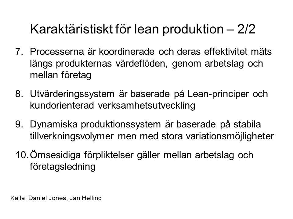 Karaktäristiskt för lean produktion – 2/2 7.Processerna är koordinerade och deras effektivitet mäts längs produkternas värdeflöden, genom arbetslag och mellan företag 8.Utvärderingssystem är baserade på Lean-principer och kundorienterad verksamhetsutveckling 9.Dynamiska produktionssystem är baserade på stabila tillverkningsvolymer men med stora variationsmöjligheter 10.Ömsesidiga förpliktelser gäller mellan arbetslag och företagsledning Källa: Daniel Jones, Jan Helling