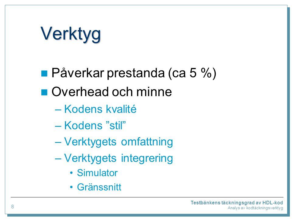 Verktyg Påverkar prestanda (ca 5 %) Overhead och minne –Kodens kvalité –Kodens stil –Verktygets omfattning –Verktygets integrering Simulator Gränssnitt Testbänkens täckningsgrad av HDL-kod Analys av kodtäckningsverktyg 8