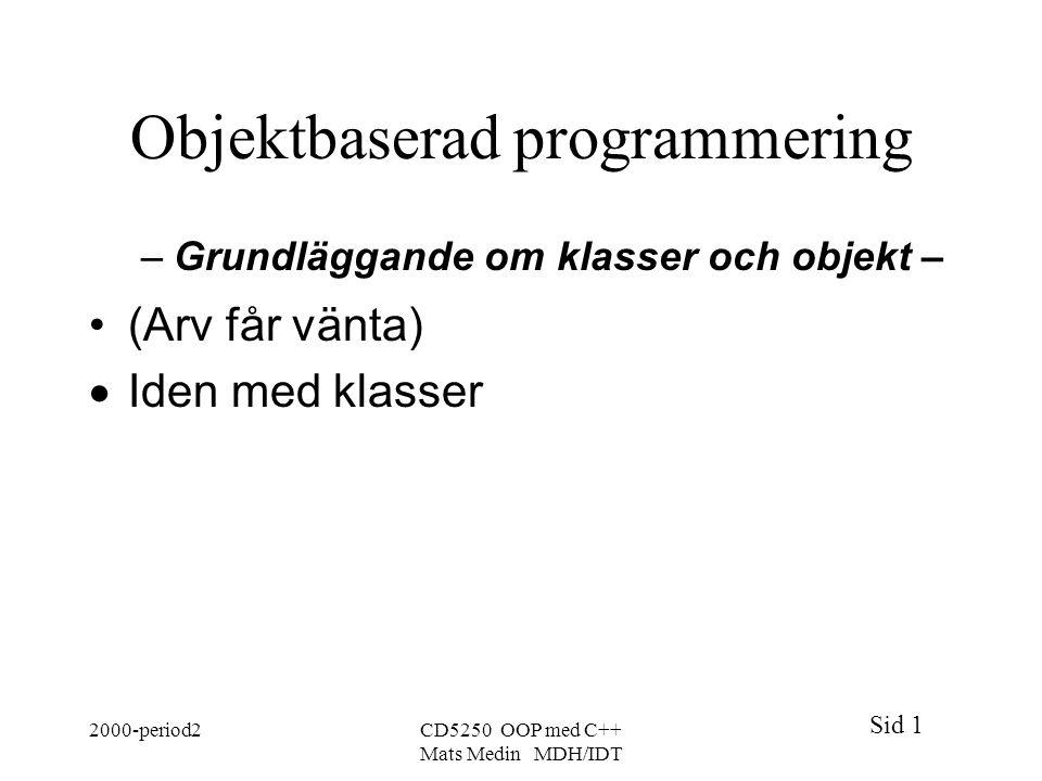 Sid 1 2000-period2CD5250 OOP med C++ Mats Medin MDH/IDT Objektbaserad programmering –Grundläggande om klasser och objekt – (Arv får vänta)  Iden med klasser