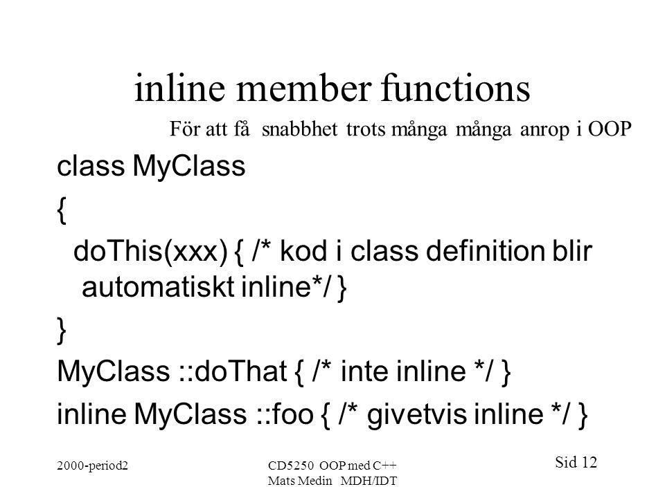 Sid 12 2000-period2CD5250 OOP med C++ Mats Medin MDH/IDT inline member functions class MyClass { doThis(xxx) { /* kod i class definition blir automatiskt inline*/ } } MyClass ::doThat { /* inte inline */ } inline MyClass ::foo { /* givetvis inline */ } För att få snabbhet trots många många anrop i OOP