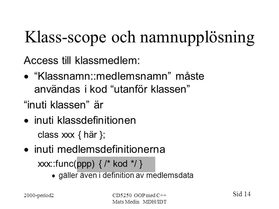 Sid 14 2000-period2CD5250 OOP med C++ Mats Medin MDH/IDT Klass-scope och namnupplösning Access till klassmedlem:  Klassnamn::medlemsnamn måste användas i kod utanför klassen inuti klassen är  inuti klassdefinitionen class xxx { här };  inuti medlemsdefinitionerna xxx::func(ppp) { /* kod */ }  gäller även i definition av medlemsdata