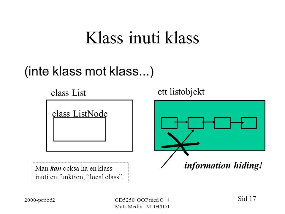 Sid 17 2000-period2CD5250 OOP med C++ Mats Medin MDH/IDT Klass inuti klass (inte klass mot klass...) class List class ListNode ett listobjekt information hiding.