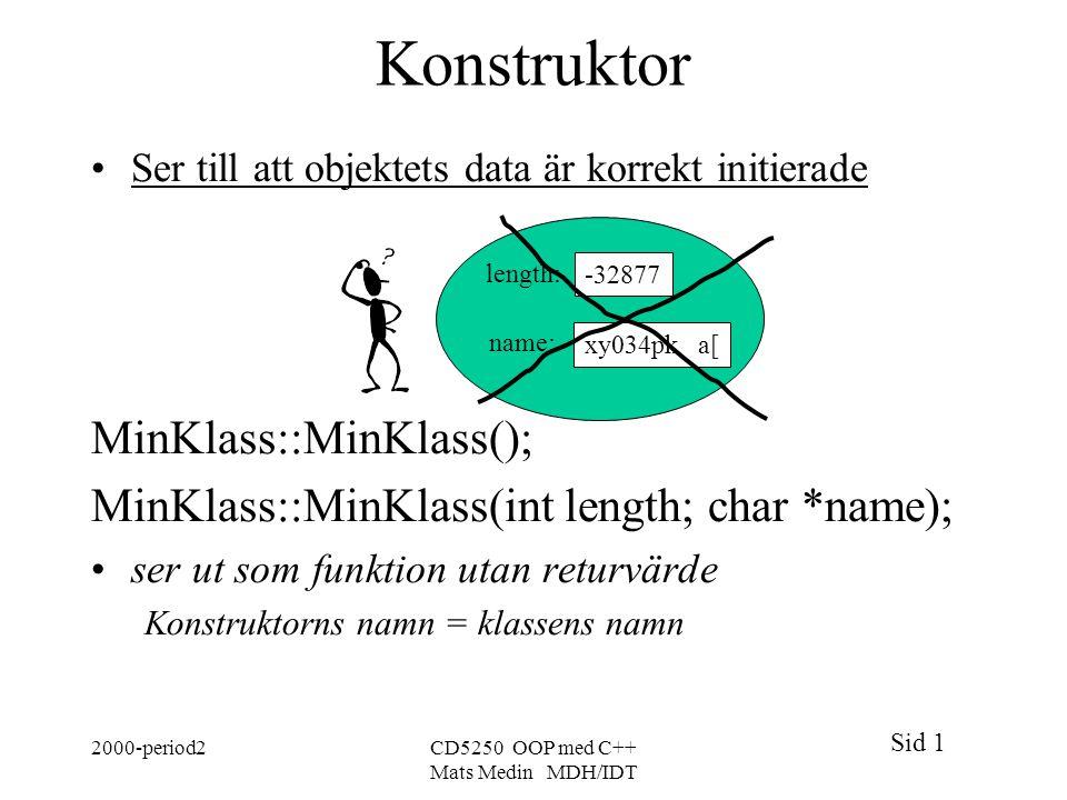 Sid 1 2000-period2CD5250 OOP med C++ Mats Medin MDH/IDT Konstruktor Ser till att objektets data är korrekt initierade MinKlass::MinKlass(); MinKlass::MinKlass(int length; char *name); ser ut som funktion utan returvärde Konstruktorns namn = klassens namn xy034pk a[ -32877 length: name: