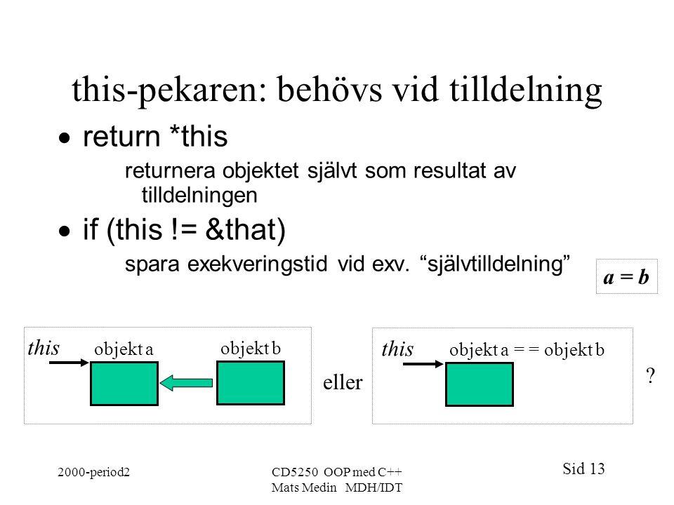 Sid 13 2000-period2CD5250 OOP med C++ Mats Medin MDH/IDT this-pekaren: behövs vid tilldelning  return *this returnera objektet självt som resultat av tilldelningen  if (this != &that) spara exekveringstid vid exv.