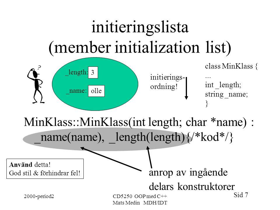 Sid 7 2000-period2CD5250 OOP med C++ Mats Medin MDH/IDT initieringslista (member initialization list) MinKlass::MinKlass(int length; char *name) : _name(name), _length(length){/*kod*/} olle 3 _length: _name: class MinKlass {...