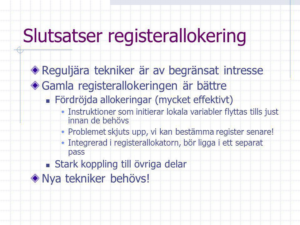 Slutsatser registerallokering Reguljära tekniker är av begränsat intresse Gamla registerallokeringen är bättre Fördröjda allokeringar (mycket effektivt)  Instruktioner som initierar lokala variabler flyttas tills just innan de behövs  Problemet skjuts upp, vi kan bestämma register senare.
