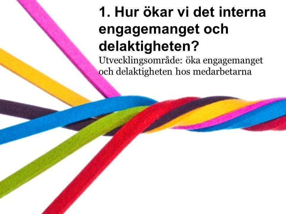1. Hur ökar vi det interna engagemanget och delaktigheten? Utvecklingsområde: öka engagemanget och delaktigheten hos medarbetarna