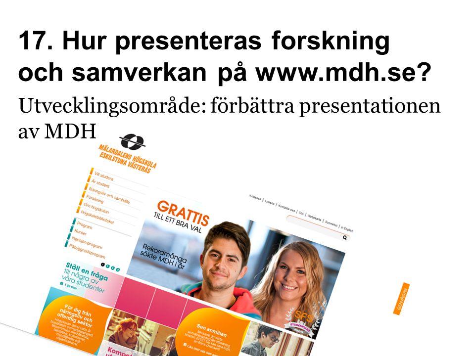 17. Hur presenteras forskning och samverkan på www.mdh.se? Utvecklingsområde: förbättra presentationen av MDH