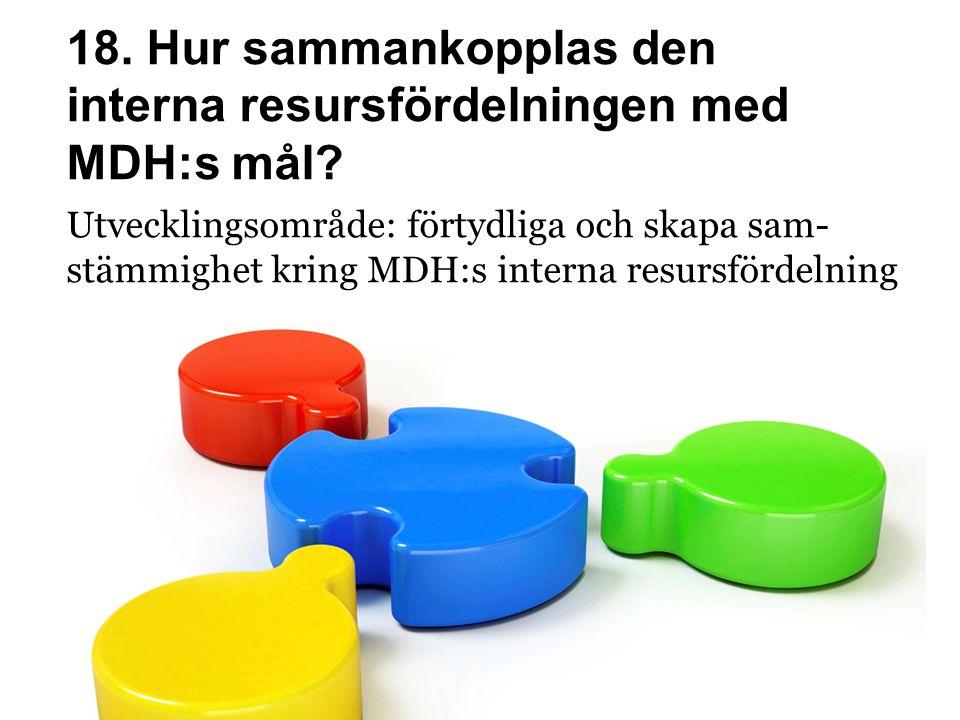 18. Hur sammankopplas den interna resursfördelningen med MDH:s mål? Utvecklingsområde: förtydliga och skapa sam- stämmighet kring MDH:s interna resurs