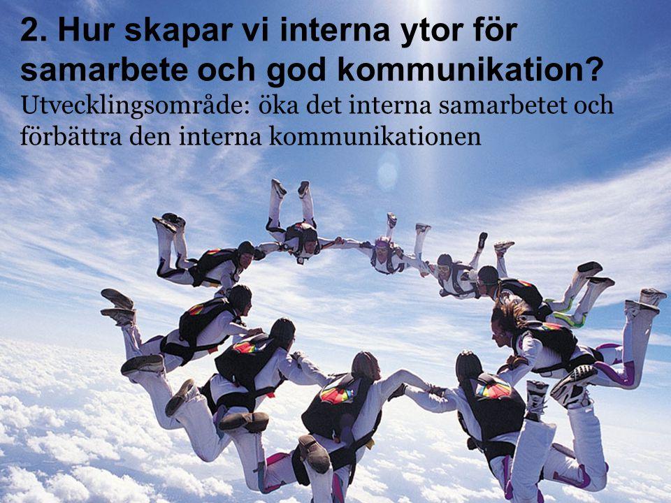 2. Hur skapar vi interna ytor för samarbete och god kommunikation? Utvecklingsområde: öka det interna samarbetet och förbättra den interna kommunikati