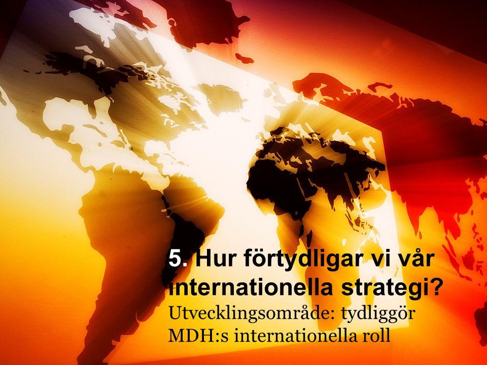 5. MDH:s internationella roll 5. Hur förtydligar vi vår internationella strategi? Utvecklingsområde: tydliggör MDH:s internationella roll