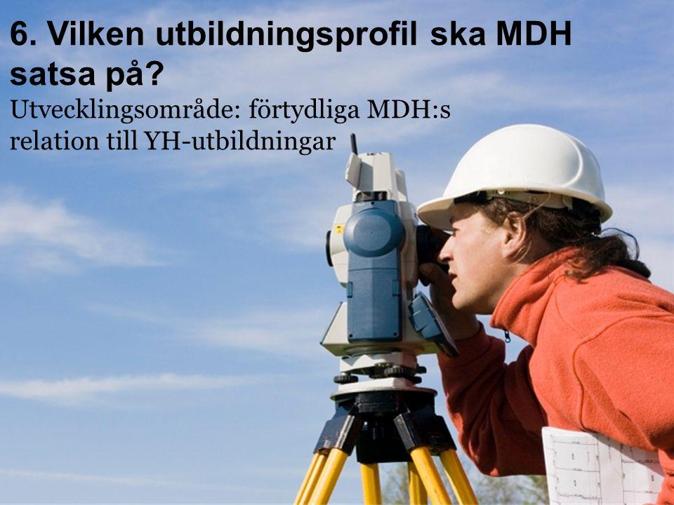 6. Vilken utbildningsprofil ska MDH satsa på? Utvecklingsområde: förtydliga MDH:s relation till YH-utbildningar