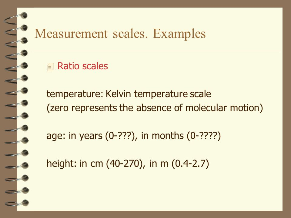 Measurement scales. Examples 4 Interval scales temperature: Celsius temperature scale pain intensity measured by VAS: 0=no pain; 10cm=severe pain