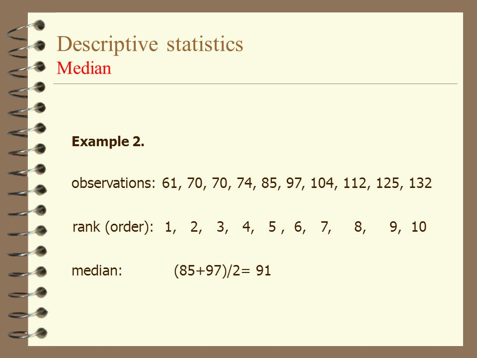 Descriptive statistics Median, Mode Median is middle of a set of ordered numbers 50% of the data are below the median and 50% of the data are above me
