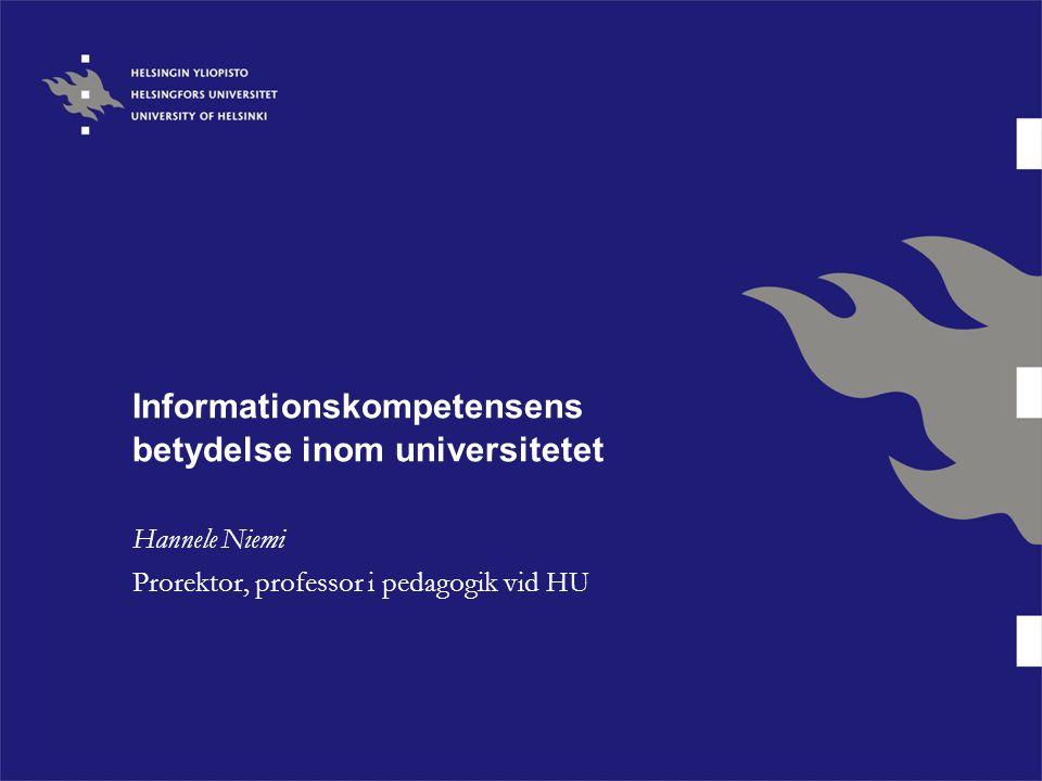 Informationskompetensens betydelse inom universitetet Hannele Niemi Prorektor, professor i pedagogik vid HU