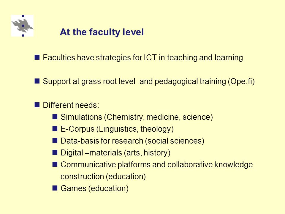 At the faculty level Faculties have strategies for ICT in teaching and learning Support at grass root level and pedagogical training (Ope.fi) Different needs: Simulations (Chemistry, medicine, science) E-Corpus (Linguistics, theology) Data-basis for research (social sciences) Digital –materials (arts, history) Communicative platforms and collaborative knowledge construction (education) Games (education)