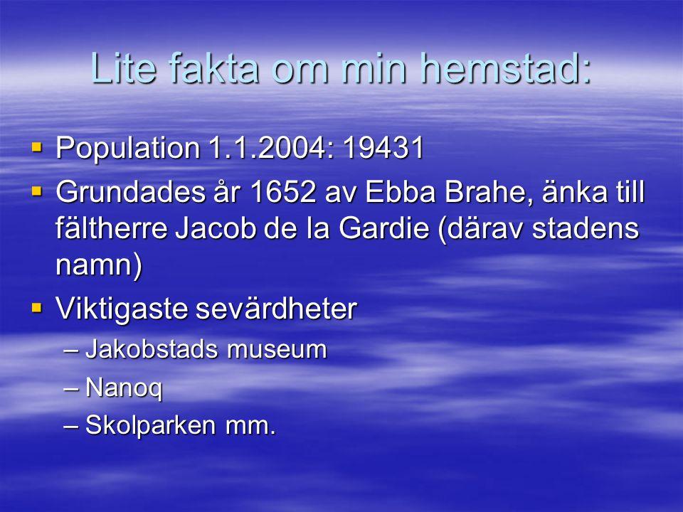 Lite fakta om min hemstad:  Population 1.1.2004: 19431  Grundades år 1652 av Ebba Brahe, änka till fältherre Jacob de la Gardie (därav stadens namn)  Viktigaste sevärdheter –Jakobstads museum –Nanoq –Skolparken mm.