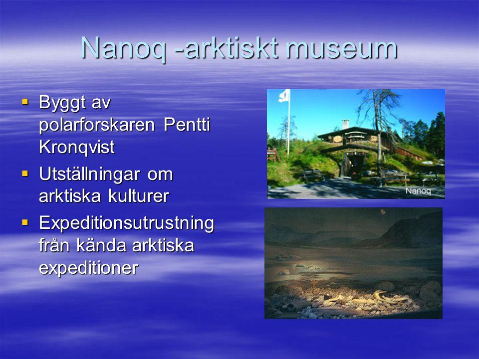Nanoq -arktiskt museum  Byggt av polarforskaren Pentti Kronqvist  Utställningar om arktiska kulturer  Expeditionsutrustning från kända arktiska expeditioner
