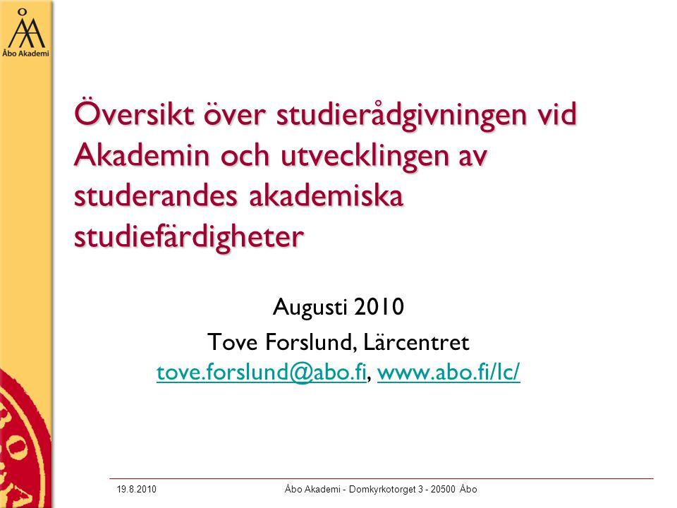 19.8.2010Åbo Akademi - Domkyrkotorget 3 - 20500 Åbo Översikt över studierådgivningen vid Akademin och utvecklingen av studerandes akademiska studiefärdigheter Augusti 2010 Tove Forslund, Lärcentret tove.forslund@abo.fi, www.abo.fi/lc/ tove.forslund@abo.fiwww.abo.fi/lc/