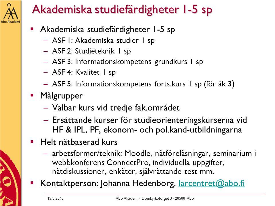 19.8.2010Åbo Akademi - Domkyrkotorget 3 - 20500 Åbo Akademiska studiefärdigheter 1-5 sp  Akademiska studiefärdigheter 1-5 sp –ASF 1: Akademiska studier 1 sp –ASF 2: Studieteknik 1 sp –ASF 3: Informationskompetens grundkurs 1 sp –ASF 4: Kvalitet 1 sp –ASF 5: Informationskompetens forts.kurs 1 sp (för åk 3 )  Målgrupper –Valbar kurs vid tredje fak.området –Ersättande kurser för studieorienteringskurserna vid HF & IPL, PF, ekonom- och pol.kand-utbildningarna  Helt nätbaserad kurs –arbetsformer/teknik: Moodle, nätföreläsningar, seminarium i webbkonferens ConnectPro, individuella uppgifter, nätdiskussioner, enkäter, självrättande test mm.