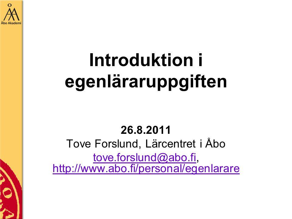 Introduktion i egenläraruppgiften 26.8.2011 Tove Forslund, Lärcentret i Åbo tove.forslund@abo.fitove.forslund@abo.fi, http://www.abo.fi/personal/egenlarare http://www.abo.fi/personal/egenlarare