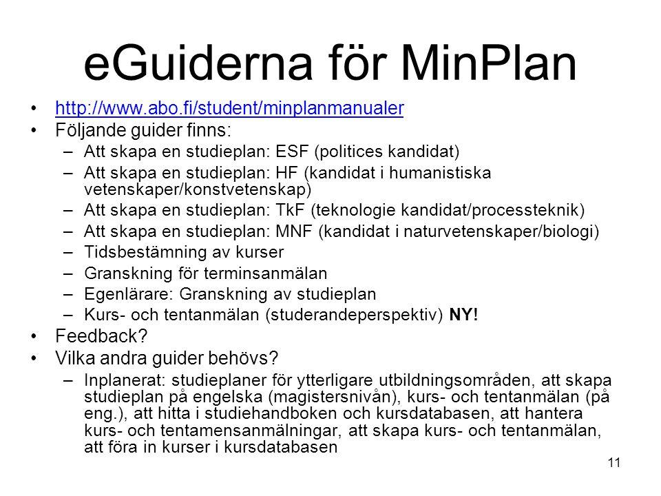 11 eGuiderna för MinPlan http://www.abo.fi/student/minplanmanualer Följande guider finns: –Att skapa en studieplan: ESF (politices kandidat) –Att skapa en studieplan: HF (kandidat i humanistiska vetenskaper/konstvetenskap) –Att skapa en studieplan: TkF (teknologie kandidat/processteknik) –Att skapa en studieplan: MNF (kandidat i naturvetenskaper/biologi) –Tidsbestämning av kurser –Granskning för terminsanmälan –Egenlärare: Granskning av studieplan –Kurs- och tentanmälan (studerandeperspektiv) NY.