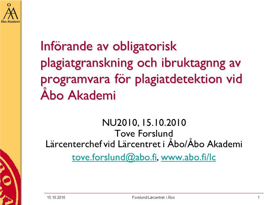 15.10.2010Forslund/Lärcentret i Åbo1 Införande av obligatorisk plagiatgranskning och ibruktagnng av programvara för plagiatdetektion vid Åbo Akademi NU2010, 15.10.2010 Tove Forslund Lärcenterchef vid Lärcentret i Åbo/Åbo Akademi tove.forslund@abo.fitove.forslund@abo.fi, www.abo.fi/lcwww.abo.fi/lc