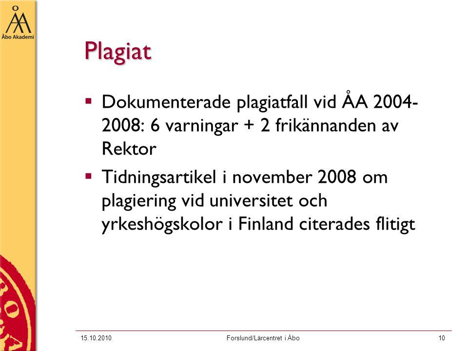 15.10.2010Forslund/Lärcentret i Åbo10 Plagiat  Dokumenterade plagiatfall vid ÅA 2004- 2008: 6 varningar + 2 frikännanden av Rektor  Tidningsartikel i november 2008 om plagiering vid universitet och yrkeshögskolor i Finland citerades flitigt