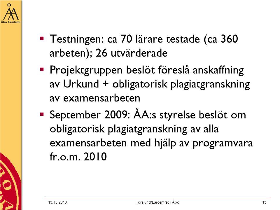 15.10.2010Forslund/Lärcentret i Åbo15  Testningen: ca 70 lärare testade (ca 360 arbeten); 26 utvärderade  Projektgruppen beslöt föreslå anskaffning av Urkund + obligatorisk plagiatgranskning av examensarbeten  September 2009: ÅA:s styrelse beslöt om obligatorisk plagiatgranskning av alla examensarbeten med hjälp av programvara fr.o.m.