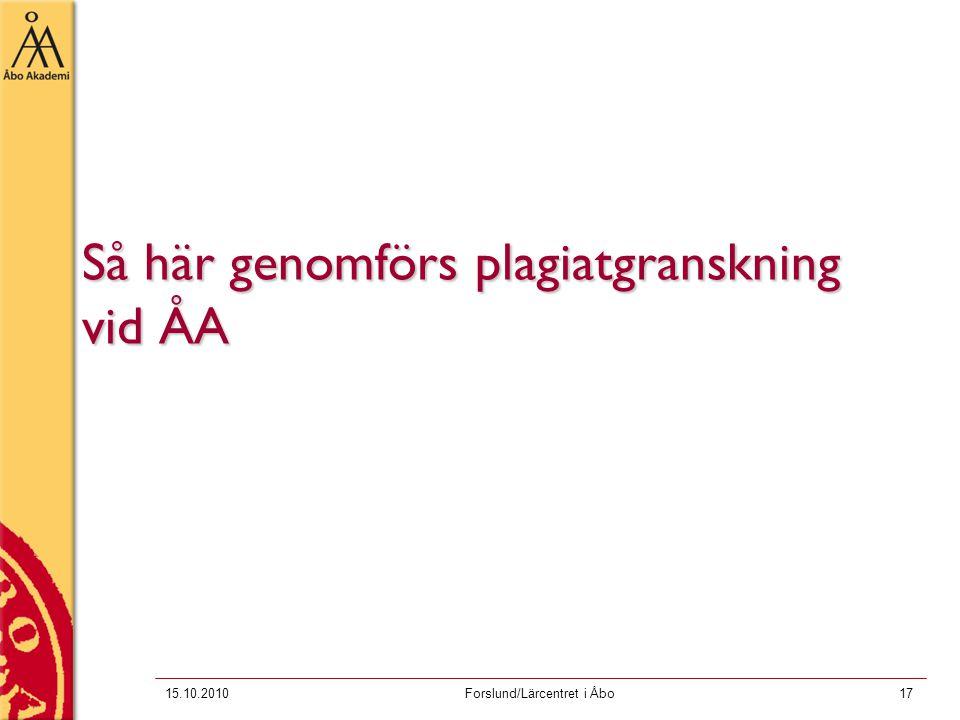 15.10.2010Forslund/Lärcentret i Åbo17 Så här genomförs plagiatgranskning vid ÅA