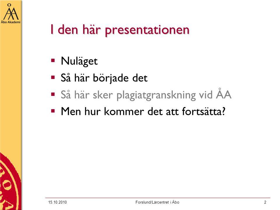 15.10.2010Forslund/Lärcentret i Åbo2 I den här presentationen  Nuläget  Så här började det  Så här sker plagiatgranskning vid ÅA  Men hur kommer det att fortsätta