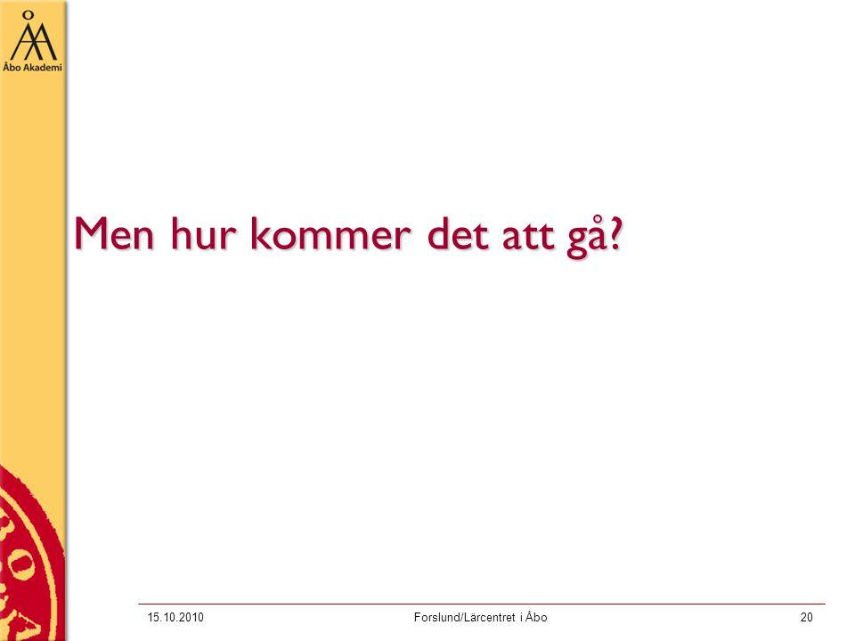 15.10.2010Forslund/Lärcentret i Åbo20 Men hur kommer det att gå