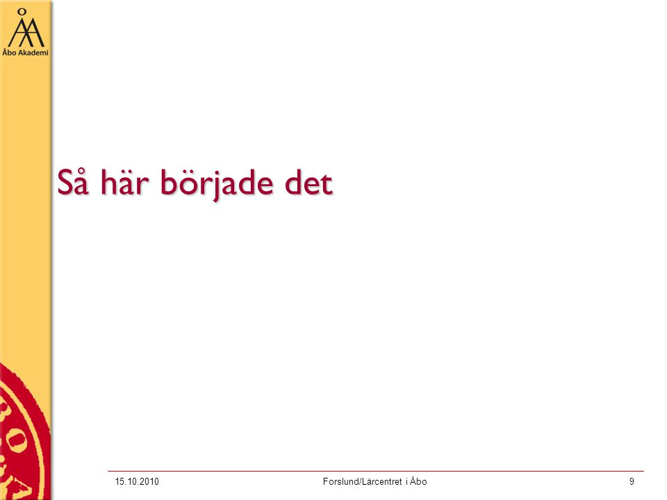 15.10.2010Forslund/Lärcentret i Åbo9 Så här började det