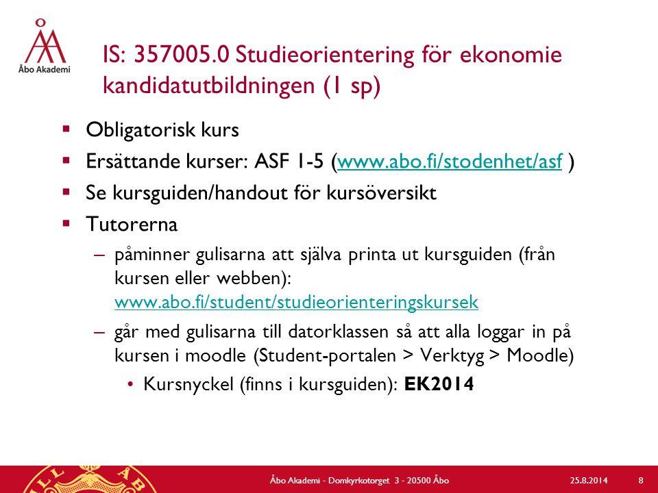 IS: 357005.0 Studieorientering för ekonomie kandidatutbildningen (1 sp)  Obligatorisk kurs  Ersättande kurser: ASF 1-5 (www.abo.fi/stodenhet/asf )www.abo.fi/stodenhet/asf  Se kursguiden/handout för kursöversikt  Tutorerna – påminner gulisarna att själva printa ut kursguiden (från kursen eller webben): www.abo.fi/student/studieorienteringskursek www.abo.fi/student/studieorienteringskursek – går med gulisarna till datorklassen så att alla loggar in på kursen i moodle (Student-portalen > Verktyg > Moodle) Kursnyckel (finns i kursguiden): EK2014 25.8.2014Åbo Akademi - Domkyrkotorget 3 - 20500 Åbo 8