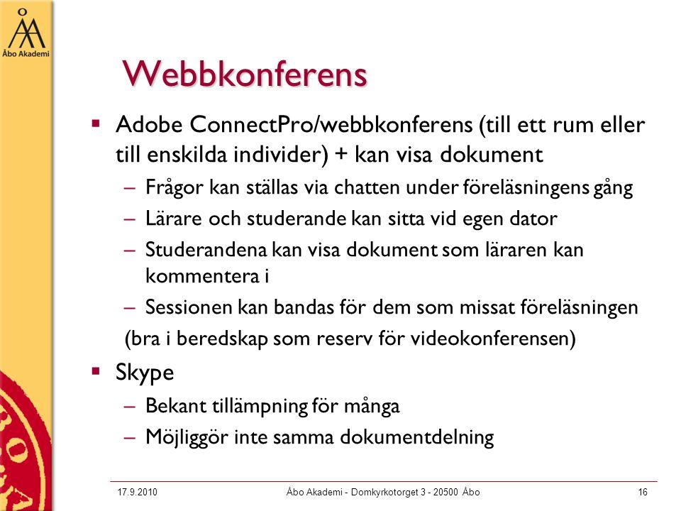 17.9.2010Åbo Akademi - Domkyrkotorget 3 - 20500 Åbo16 Webbkonferens  Adobe ConnectPro/webbkonferens (till ett rum eller till enskilda individer) + kan visa dokument –Frågor kan ställas via chatten under föreläsningens gång –Lärare och studerande kan sitta vid egen dator –Studerandena kan visa dokument som läraren kan kommentera i –Sessionen kan bandas för dem som missat föreläsningen (bra i beredskap som reserv för videokonferensen)  Skype –Bekant tillämpning för många –Möjliggör inte samma dokumentdelning