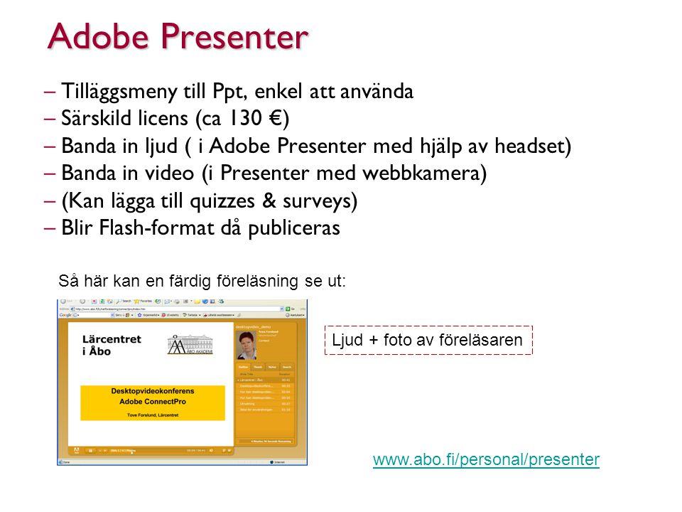 Adobe Presenter –Tilläggsmeny till Ppt, enkel att använda –Särskild licens (ca 130 €) –Banda in ljud ( i Adobe Presenter med hjälp av headset) –Banda in video (i Presenter med webbkamera) –(Kan lägga till quizzes & surveys) –Blir Flash-format då publiceras Så här kan en färdig föreläsning se ut: Ljud + foto av föreläsaren www.abo.fi/personal/presenter