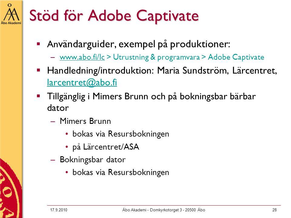 17.9.2010Åbo Akademi - Domkyrkotorget 3 - 20500 Åbo28 Stöd för Adobe Captivate  An vändarguider, exempel på produktioner: –www.abo.fi/lc > Utrustning & programvara > Adobe Captivatewww.abo.fi/lc  Handledning/introduktion: Maria Sundström, Lärcentret, larcentret@abo.fi larcentret@abo.fi  Tillgänglig i Mimers Brunn och på bokningsbar bärbar dator –Mimers Brunn bokas via Resursbokningen på Lärcentret/ASA –Bokningsbar dator bokas via Resursbokningen