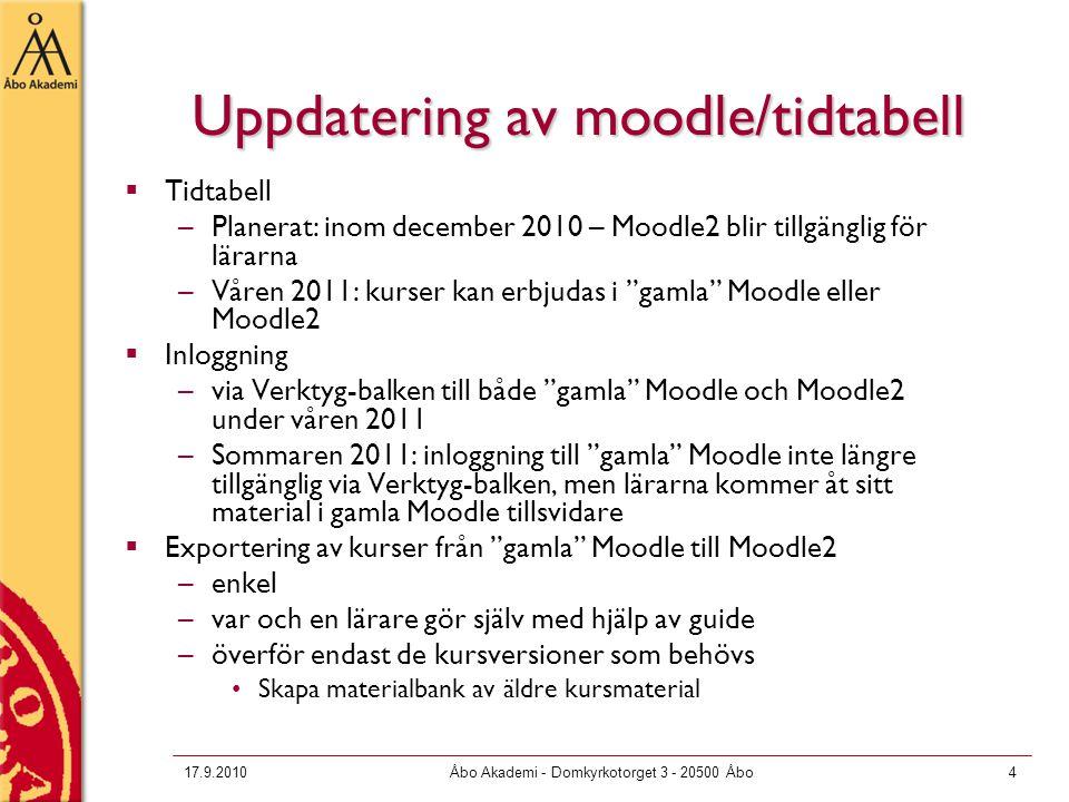 17.9.2010Åbo Akademi - Domkyrkotorget 3 - 20500 Åbo4 Uppdatering av moodle/tidtabell  Tidtabell –Planerat: inom december 2010 – Moodle2 blir tillgänglig för lärarna –Våren 2011: kurser kan erbjudas i gamla Moodle eller Moodle2  Inloggning –via Verktyg-balken till både gamla Moodle och Moodle2 under våren 2011 –Sommaren 2011: inloggning till gamla Moodle inte längre tillgänglig via Verktyg-balken, men lärarna kommer åt sitt material i gamla Moodle tillsvidare  Exportering av kurser från gamla Moodle till Moodle2 –enkel –var och en lärare gör själv med hjälp av guide –överför endast de kursversioner som behövs Skapa materialbank av äldre kursmaterial