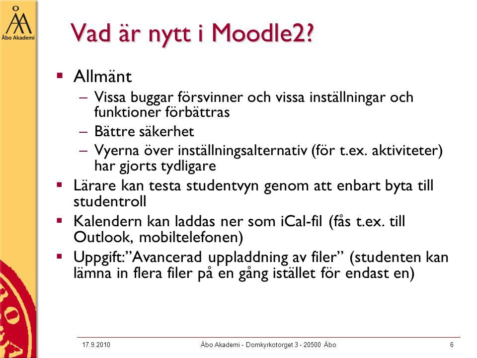 17.9.2010Åbo Akademi - Domkyrkotorget 3 - 20500 Åbo6 Vad är nytt i Moodle2?  Allmänt –Vissa buggar försvinner och vissa inställningar och funktioner