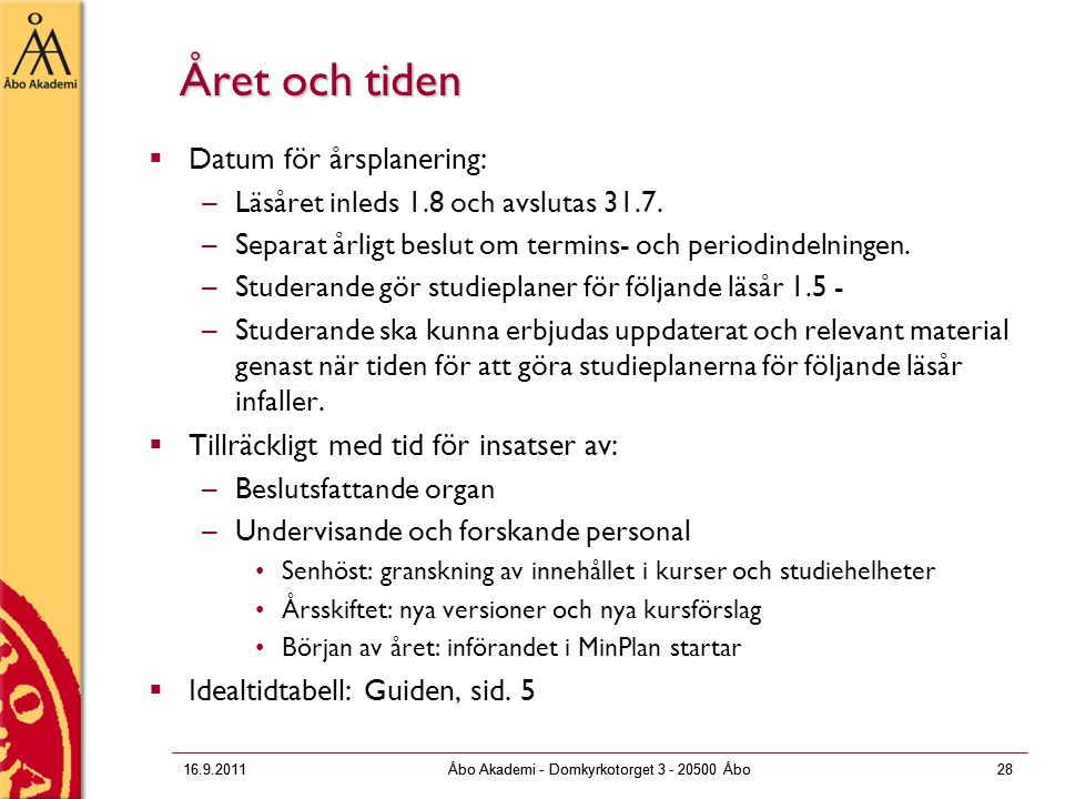 16.9.2011Åbo Akademi - Domkyrkotorget 3 - 20500 Åbo28 Året och tiden  Datum för årsplanering: –Läsåret inleds 1.8 och avslutas 31.7. –Separat årligt