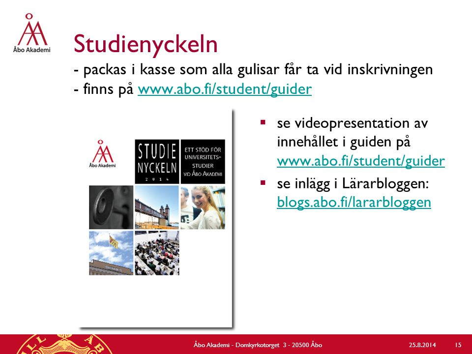 Studienyckeln - packas i kasse som alla gulisar får ta vid inskrivningen - finns på www.abo.fi/student/guiderwww.abo.fi/student/guider  se videopresentation av innehållet i guiden på www.abo.fi/student/guider www.abo.fi/student/guider  se inlägg i Lärarbloggen: blogs.abo.fi/lararbloggen blogs.abo.fi/lararbloggen 25.8.2014Åbo Akademi - Domkyrkotorget 3 - 20500 Åbo 15