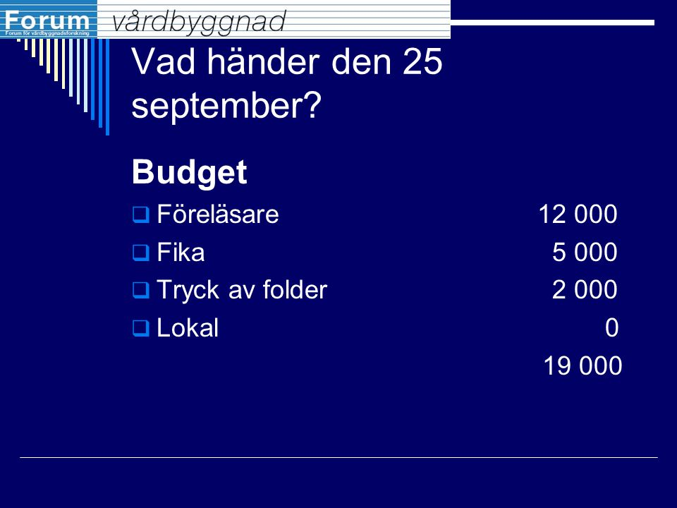 Vad händer den 25 september? Budget  Föreläsare12 000  Fika 5 000  Tryck av folder 2 000  Lokal0 19 000