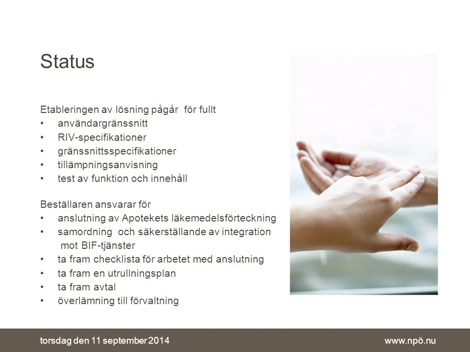 www.npö.nutorsdag den 11 september 2014 Status Etableringen av lösning pågår för fullt användargränssnitt RIV-specifikationer gränssnittsspecifikationer tillämpningsanvisning test av funktion och innehåll Beställaren ansvarar för anslutning av Apotekets läkemedelsförteckning samordning och säkerställande av integration mot BIF-tjänster ta fram checklista för arbetet med anslutning ta fram en utrullningsplan ta fram avtal överlämning till förvaltning