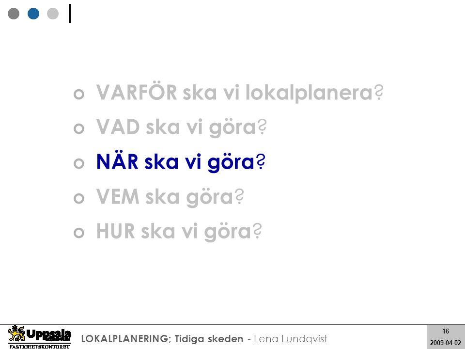 16 2008-05-21 16 2009-04-02 LOKALPLANERING; Tidiga skeden - Lena Lundqvist VARFÖR ska vi lokalplanera ? VAD ska vi göra ? NÄR ska vi göra ? VEM ska gö