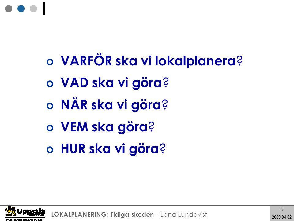 5 2008-05-21 5 2009-04-02 LOKALPLANERING; Tidiga skeden - Lena Lundqvist VARFÖR ska vi lokalplanera ? VAD ska vi göra ? NÄR ska vi göra ? VEM ska göra