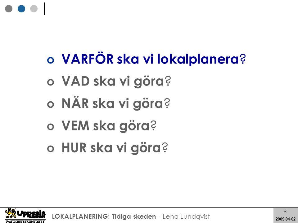 6 2008-05-21 6 2009-04-02 LOKALPLANERING; Tidiga skeden - Lena Lundqvist VARFÖR ska vi lokalplanera ? VAD ska vi göra ? NÄR ska vi göra ? VEM ska göra
