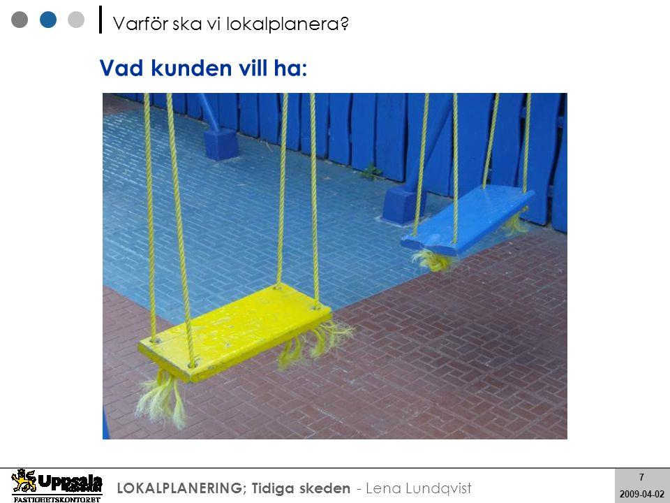 7 2008-05-21 7 2009-04-02 LOKALPLANERING; Tidiga skeden - Lena Lundqvist Varför ska vi lokalplanera? Vad kunden vill ha: